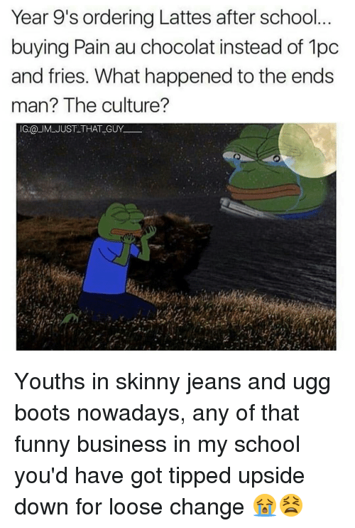 Memes, Ugg, and Uggs: Year 9's ordering Lattes after school  buying Pain au chocolat instead of 1pc  and fries. What happened to the ends  man? The culture?  IG:@ IM JUST THAT GUY Youths in skinny jeans and ugg boots nowadays, any of that funny business in my school you'd have got tipped upside down for loose change 😭😫