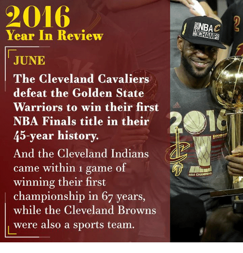 Cleveland Brown: Year In Review  JUNE  The Cleveland Cavaliers  defeat the Golden State  Warriors to win their first  NBA Finals title in their  45-year history.  And the Cleveland Indians  came within 1 game of  winning their first  championship in 67 years  while the Cleveland Browns  were also a sports team  NBAC  CHAMPS  NBA CHAMPIONS