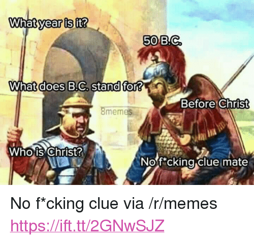 """whois: year is  50 B.C  What does B.C, stand for?  Before Christ  8memes  Whois Christ  Nof*cking clue mate <p>No f*cking clue via /r/memes <a href=""""https://ift.tt/2GNwSJZ"""">https://ift.tt/2GNwSJZ</a></p>"""