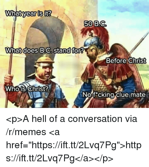 "Memes, What Does, and Hell: year is  it?  50B.C  What does B.C, stand for?  Before Christ  Whois Christ  Nof cking clue mate  0 <p>A hell of a conversation via /r/memes <a href=""https://ift.tt/2Lvq7Pg"">https://ift.tt/2Lvq7Pg</a></p>"
