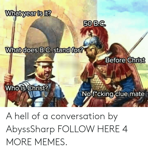 whois: year is  it?  50B.C  What does B.C, stand for?  Before Christ  Whois Christ  Nof cking clue mate  0 A hell of a conversation by AbyssSharp FOLLOW HERE 4 MORE MEMES.
