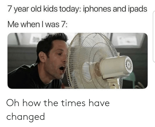 iphones: / year old kids today: iphones and ipads  Me when I was 7: Oh how the times have changed