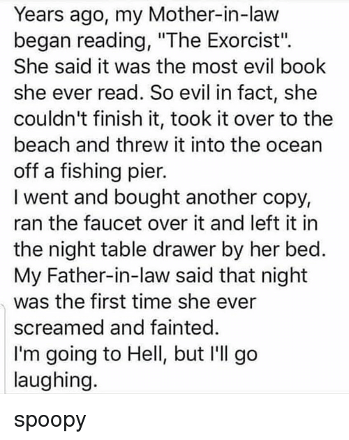 """Going To Hell: Years ago, my Mother-in-law  began reading, """"The Exorcist"""".  She said it was the most evil book  she ever read. So evil in fact, she  couldn't finish it, took it over to the  beach and threw it into the ocean  off a fishing pier.  I went and bought another copy,  ran the faucet over it and left it in  the night table drawer by her bed  My Father-in-law said that night  was the first time she ever  screamed and fainted  I'm going to Hell, but I'll go  laughing spoopy"""