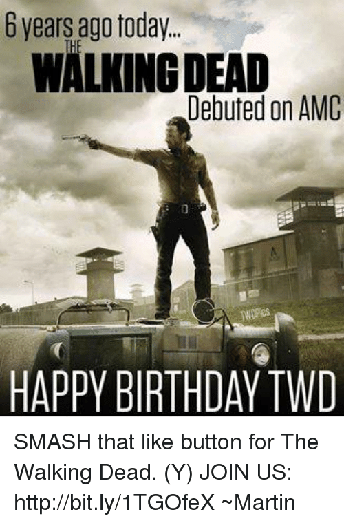 Birthday, Martin, and Memes: years ago today.  WALONGDEAD  Debuted on AMC  HAPPY BIRTHDAY TWD SMASH that like button for The Walking Dead. (Y) JOIN US: http://bit.ly/1TGOfeX ~Martin