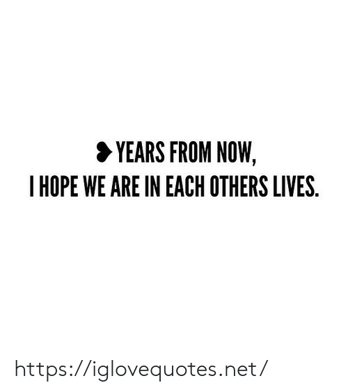 Hope, Net, and Now: YEARS FROM NOW,  HOPE WE ARE IN EACH OTHERS LIVES. https://iglovequotes.net/
