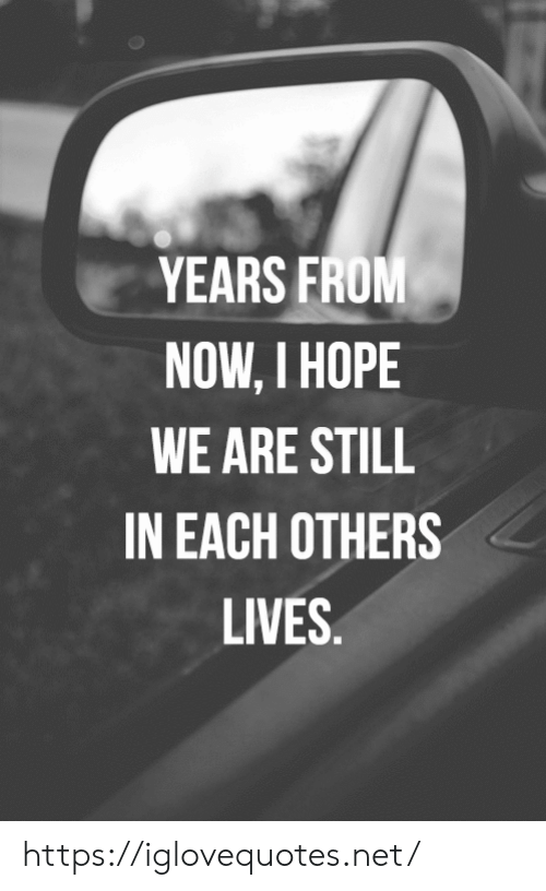 Hope, Net, and Now: YEARS FROM  NOW, I HOPE  WE ARE STILL  IN EACH OTHERS  LIVES. https://iglovequotes.net/