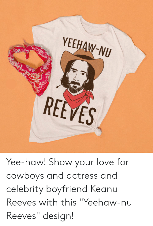 "yee: YEEHAW-NU  REEVES Yee-haw! Show your love for cowboys and actress and celebrity boyfriend Keanu Reeves with this ""Yeehaw-nu Reeves"" design!"