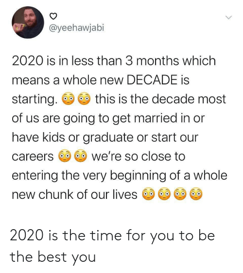 Best, Kids, and Time: @yeehawjabi  2020 is in less than 3 months which  means a whole new DECADE is  starting.  this is the decade most  of us are going to get married in or  have kids or graduate or start our  we're so close to  careers  entering the very beginning of a whole  new chunk of our lives  > 2020 is the time for you to be the best you