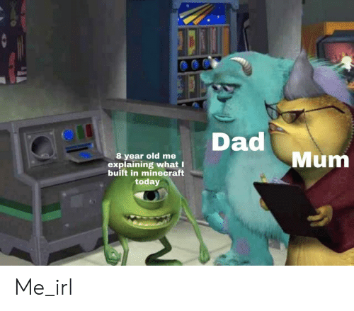 Dad, Minecraft, and Today: yeer old me Dad  Mum  explaining what I  built in minecraft  today Me_irl