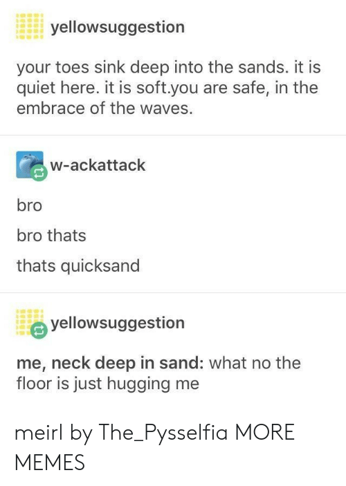 toes: yellowsuggestion  your toes sink deep into the sands. it is  quiet here. it is soft.you are safe, in the  embrace of the waves.  w-ackattack  bro  bro thats  thats quicksand  yellowsuggestion  me, neck deep in sand: what no the  floor is just hugging me meirl by The_Pysselfia MORE MEMES