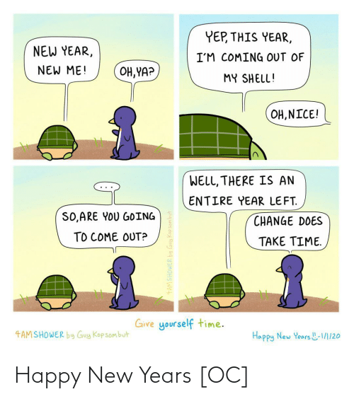New Year's, Happy, and Time: YEP, THIS YEAR,  NEW YEAR,  I'M COMING OUT OF  NEW ME!  OH, YA?  MY SHELL!  OH, NICE!  WELL, THERE IS AN  ENTIRE YEAR LEFT.  SO,ARE YOU GOING  CHANGE DOES  TO COME OUT?  TAKE TIME.  Give yourself time.  4AMSHOWER by Guy Kop sombut  Happy New Years L-1/1/20  4AMSHOWER by Guy Kopsombut Happy New Years [OC]