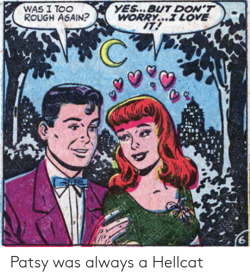 hellcat: YES...BUT DON'T  WORRY... LOVE  IT!  WAS I TOO  ROUGH AGAIN? Patsy was always a Hellcat