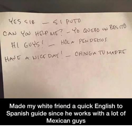 English To Spanish: YES  CAN  HOLA PEN PEtto  HI Guys  CHIN GA TV MAPEC  HAN A NICE DAT  Made my white friend a quick English to  Spanish guide since he works with a lot of  Mexican guys