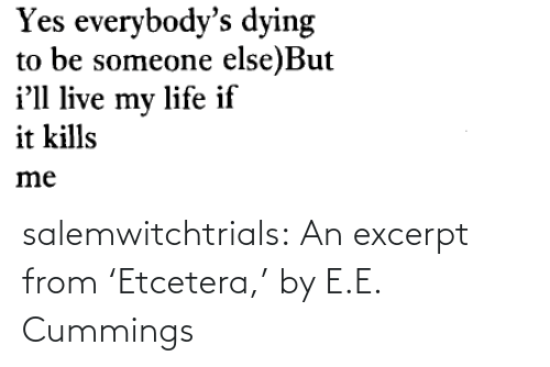 dying: Yes everybody's dying  to be someone else)But  i'll live my life if  it kills  me salemwitchtrials: An excerpt from'Etcetera,' by E.E. Cummings