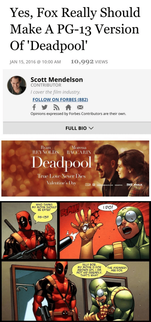 Kid Friendly: Yes, Fox Really Should  Make A PG-13 Version  Of 'Deadpool'  10,992 VIEWS  JAN 15, 2016 @ 10:00 AM  Scott Mendelson  CONTRIBUTOR  I cover the film industry.  FOLLOW ON FORBES (882)  Opinions expressed by Forbes Contributors are their own.  FULL BIO V  Ryan  REYŇOLDS  Morena  BACCARIN  Deadpool  True Love Never Dies  Valentine's Day  MARVEL  IMAX  DEADPOONEBSITE.COM  DEADPOOL   WHO THINKS  MY MOVIE SHOULD  BE RATED  I DO!  BAW  P6-13?  SILLY BOB.  MY MOVIE IS FOR  GROWN UPS. I AM  NOT KID FRIENDLY.  THAT'S WHAT  THE AVENGERS  ARE FOR.