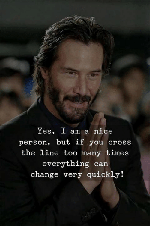 Cross, Change, and Nice: Yes, I am a nice  person, but if you cross  the line too many times  everything can  change very quickly!
