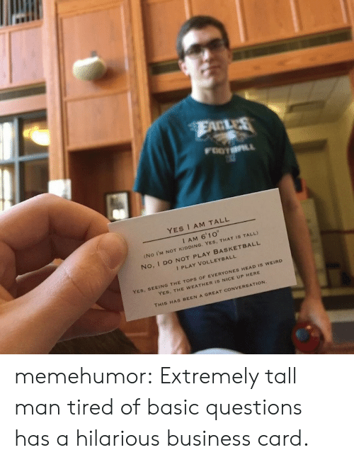 "Basketball, Head, and Tumblr: YES I AM TALL  I AM 6'10""  (NO I'M NOT KIDDING,  YES, THAT IS TALL)  No, I DO NOT PLAY BASKETBALL  I PLAY VOLLEYBALL  YES, SEEING THE TOPS O  F EVERYONES HEAD IS WEIRO  YES, THE WEATHER IS NICE UP HERE  THIS HAS BEEN A GREAT CONVERSATIO memehumor:  Extremely tall man tired of basic questions has a hilarious business card."
