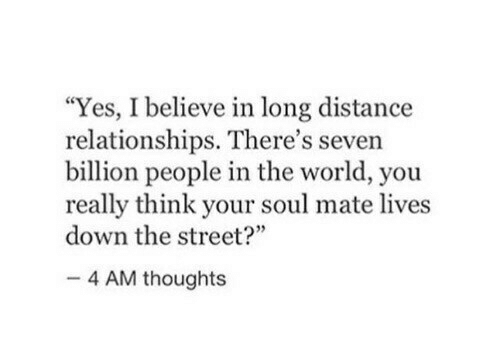 """Relationships, World, and Yes: """"Yes, I believe in long distance  relationships. There's seven  billion people in the world, you  really think your soul mate lives  down the street?""""  4 AM thoughts"""