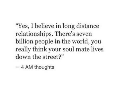 "Relationships, World, and Yes: ""Yes, I believe in long distance  relationships. There's seven  billion people in the world, you  really think your soul mate lives  down the street?""  4 AM thoughts"