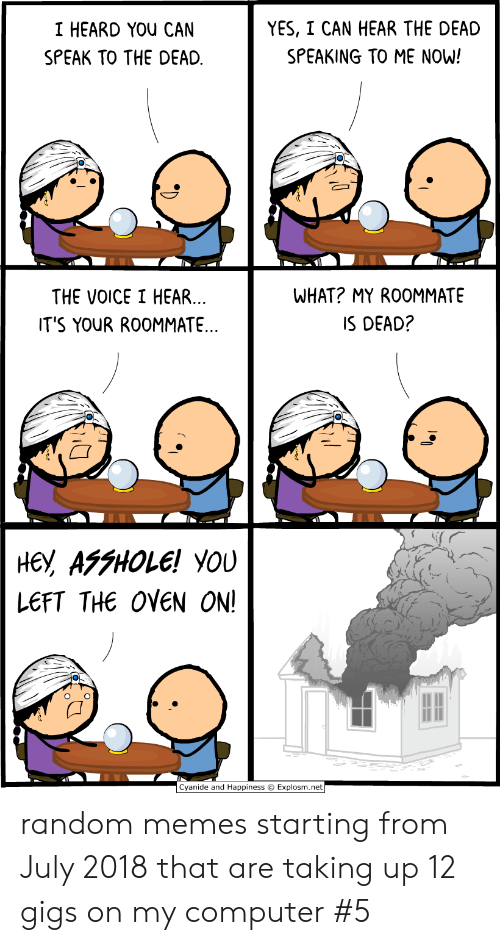 the voice: YES, I CAN HEAR THE DEAD  I HEARD YOU CAN  SPEAKING TO ME NOW!  SPEAK TO THE DEAD  WHAT? MY ROOMMATE  THE VOICE I HEAR...  IT'S YOUR ROOMMATE..  IS DEAD?  не, АFFНOLE! YOU  LEFT THE OVEN ON!  Cyanide and Happiness Explosm.net random memes starting from July 2018 that are taking up 12 gigs on my computer #5