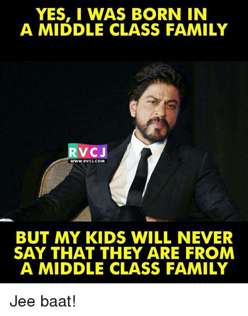 Jees: YES, I WAS BORN IN  A MIDDLE CLASS FAMILY  RVCJ  WWW.RVCJ.COM  BUT MY KIDS WILL NEVER  SAY THAT THEY ARE FROM  A MIDDLE CLASS FAMILY Jee baat!