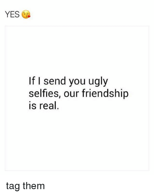 selflessness: YES  If I send you ugly  selfless, our friendship  is real tag them