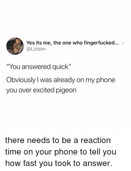 "Phone, Time, and Relatable: Yes its me, the one who fingerfucked  @Lzison  ""You answered quick""  Obviously l was already on my phone  you over excited pigeon there needs to be a reaction time on your phone to tell you how fast you took to answer."
