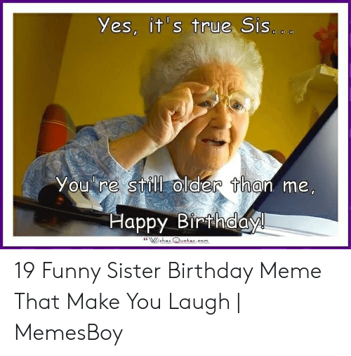 Yes Its True Sis Older Than Me You Re Still Happy Birthdayl