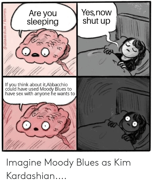 Kim Kardashian, Sex, and Shut Up: Yes,now  shut up  Are you  sleeping  If you think about it,Abbacchio  could have used Moody Blues to  have sex with anyone he wants to  @HANNAH HILLA/BuzzFEED Imagine Moody Blues as Kim Kardashian....