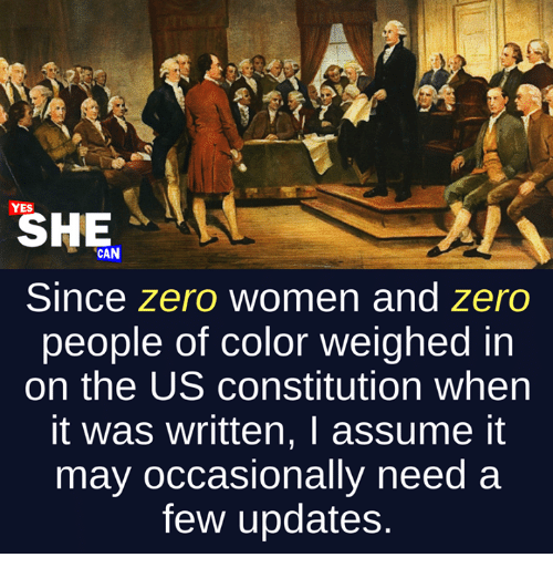 Zero, Constitution, and Women: YES  SHE  CAN  Since zero women and zero  people of color weighed in  on the US constitution when  it was written, I assume it  may occasionally need a  few updates.