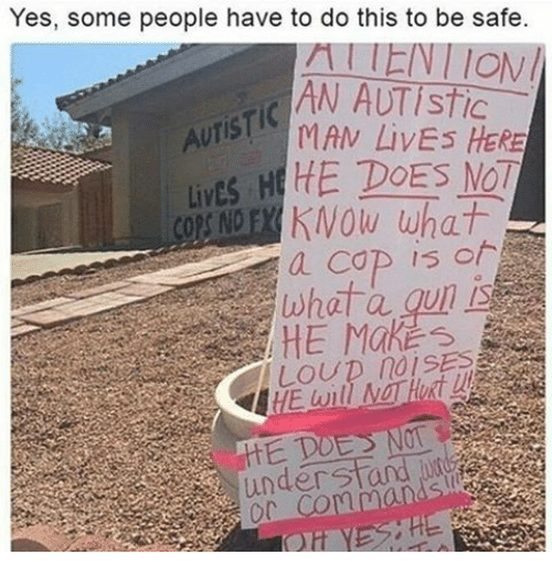 Autists: Yes, some people have to do this to be safe.  ION  AN AUTISTIC  AUTIST MAN HERE  Lives H  HE DOES MOT  NOE KNOW what  a COP is of  under sto