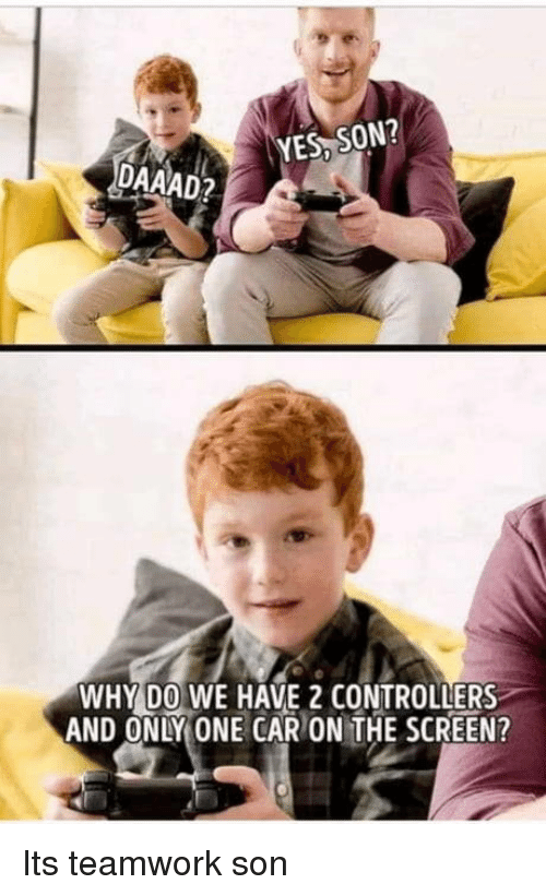 Only One, Yes, and Car: YES, SON?  DAAAD2  WHY DO WE HAVE 2 CONTROLLERS  AND ONLY ONE CAR ON THE SCREEN? Its teamwork son