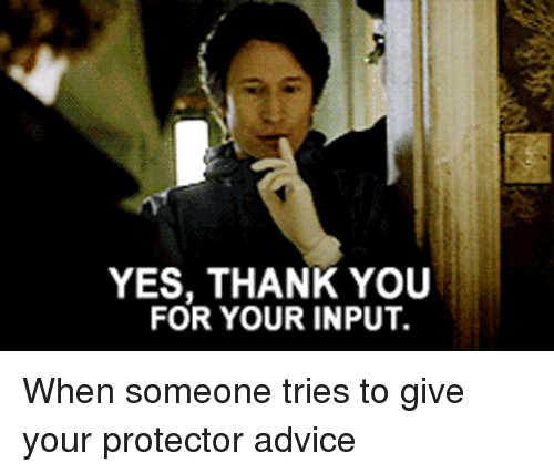 Advice, Thank You, and Yes: YES, THANK YOU  FOR YOUR INPUT. <p>When someone tries to give your protector advice</p>