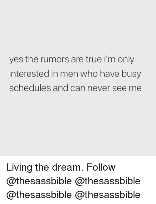Memes, True, and Living: yes the rumors are true i'm only  interested in men who have busy  schedules and can never see me Living the dream. Follow @thesassbible @thesassbible @thesassbible @thesassbible