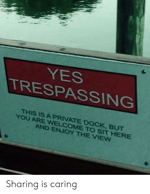 caring: YES  TRESPASSING  THIS IS A PRIVATE DOCK, BUT  YOU ARE WNELCOME TO SIT HERE  AND ENJOY THE VIEW Sharing is caring