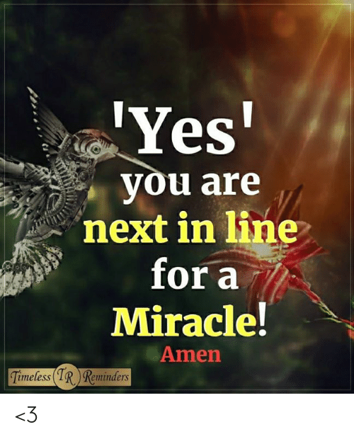 reminders: Yes  you are  next in line  for a  Miracle!  Amen  imeless  Reminders <3