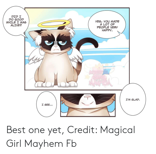 very happy: YES, YOu MADE  A LOT OF  PEOPLE VERY  HAPPY.  WHILE I WAS  ALIVE?  I'M GLAD Best one yet, Credit: Magical Girl Mayhem Fb