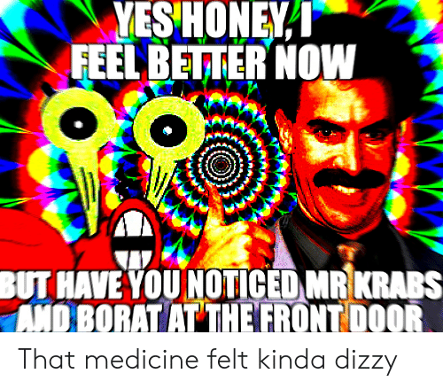 Borat: YESHONEY I  FEEL BETTER NOW  BUT HAVE YOU NOTICED MRKRABS  AND BORAT AT THE FRONT DOOR That medicine felt kinda dizzy