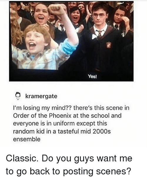 Exceptation: Yesl  kramergate  I'm losing my mind?? there's this scene in  Order of the Phoenix at the school and  everyone is in uniform except this  random kid in a tasteful mid 2000s  ensemble Classic. Do you guys want me to go back to posting scenes?