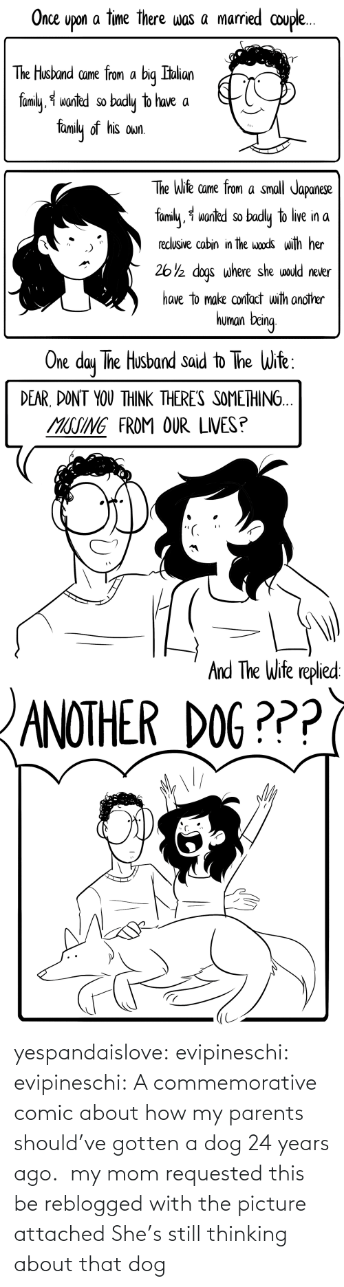 Years Ago: yespandaislove: evipineschi:  evipineschi: A commemorative comic about how my parents should've gotten a dog 24 years ago.  my mom requested this be reblogged with the picture attached   She's still thinking about that dog
