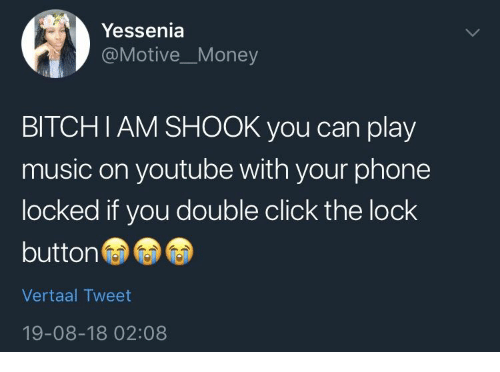 Click The: Yessenia  @MotiveMoney  BITCHIAM SHOOK you can play  music on youtube with your phone  locked if you double click the lock  button  Vertaal Tweet  19-08-18 02:08