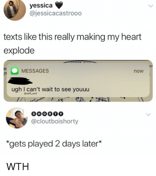 Memes, Heart, and Texts: yessica  @jessicacastrooo  texts like this really making my heart  explode  HT  FC  TI  O MESSAGES  now  ugh I can't wait to see youuu  @will_ent  SHORT  @cloutboishorty  gets played 2 days later* WTH