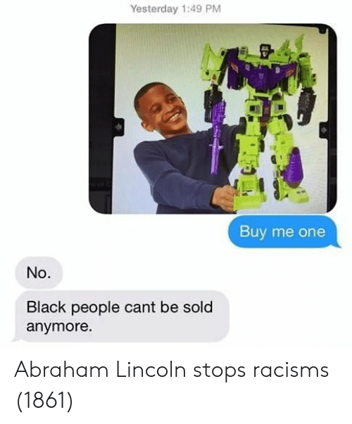 Abraham Lincoln, Abraham, and Black: Yesterday 1:49 PM  Buy me one  No.  Black people cant be sold  anymore Abraham Lincoln stops racisms (1861)