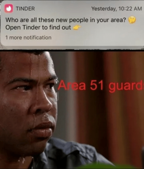 New People: Yesterday, 10:22 AM  TINDER  Who are all these new people in your area?  Open Tinder to find out  1 more notification  A ea 51 guard