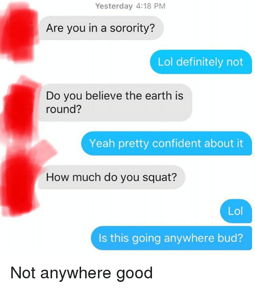 Definitely, Lol, and Yeah: Yesterday 4:18 PM  Are you in a sorority?  Lol definitely not  Do you believe the earth is  round?  Yeah pretty confident about it  How much do you squat?  Lol  Is this going anywhere bud? Not anywhere good