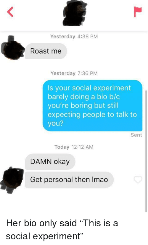 """Roast, Okay, and Today: Yesterday 4:38 PM  Roast me  Yesterday 7:36 PM  Is your social experiment  barely doing a bio b/c  you're boring but still  expecting people to talk to  you?  Sent  Today 12:12 AM  DAMN okay  Get personal then Imao Her bio only said """"This is a social experiment"""""""