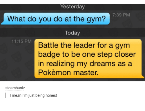 Pokemon Master: Yesterday  7:39 PM  What do you do at the gym?  Today  11:15 PM  Battle the leader for a gym  badge to be one step closer  in realizing my dreams as a  Pokémon master.  steamhunk:  I mean I'm just being honest