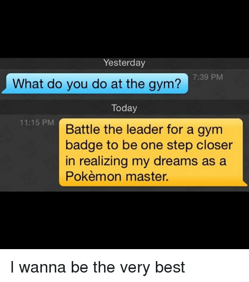 Pokemon Master: Yesterday  7:39 PM  What do you do at the gym?  Today  11:15 PM  Battle the leader for a gym  badge to be one step closer  in realizing my dreams as a  Pokèmon master. I wanna be the very best