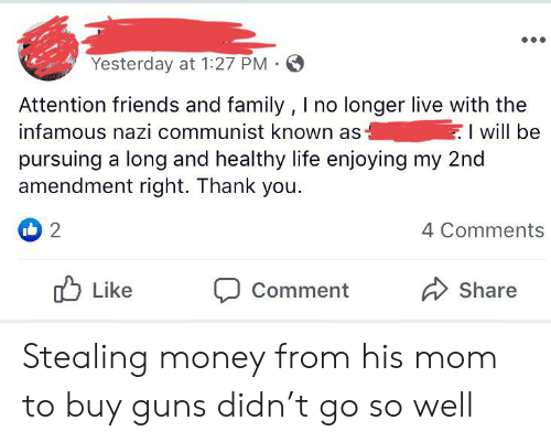 Family, Friends, and Guns: Yesterday at 1:27 PM .  Attention friends and family , I no longer live with the  infamous nazi communist known as  pursuing a long and healthy life enjoying my 2nd  amendment right. Thank you.  I will be  2  4 Comments  Like  Share  Comment Stealing money from his mom to buy guns didn't go so well
