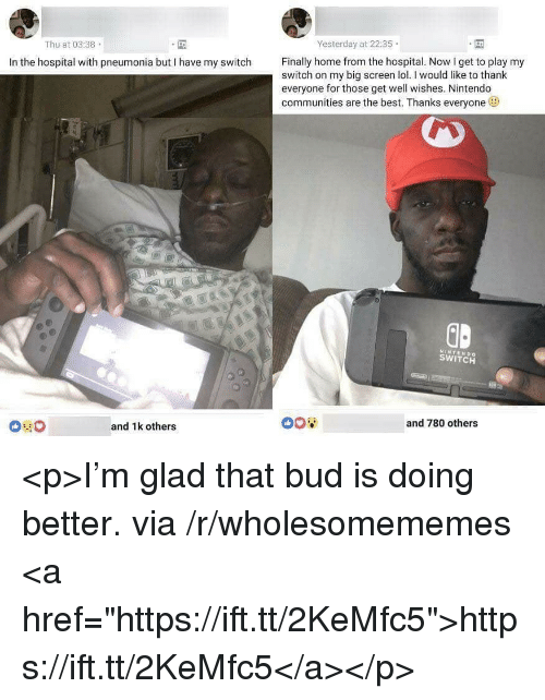 """Lol, Nintendo, and Best: Yesterday at 22:35  Thu at 03:38  Finally home from the hospital. Now I get to play my  In the hospital with pneumonia but I have my switch  switch on my big screen lol.I would like to thank  everyone for those get well wishes. Nintendo  communities are the best. Thanks everyone  GD  NINTENDO  SWITCH  and 780 others  and 1k others <p>I'm glad that bud is doing better. via /r/wholesomememes <a href=""""https://ift.tt/2KeMfc5"""">https://ift.tt/2KeMfc5</a></p>"""